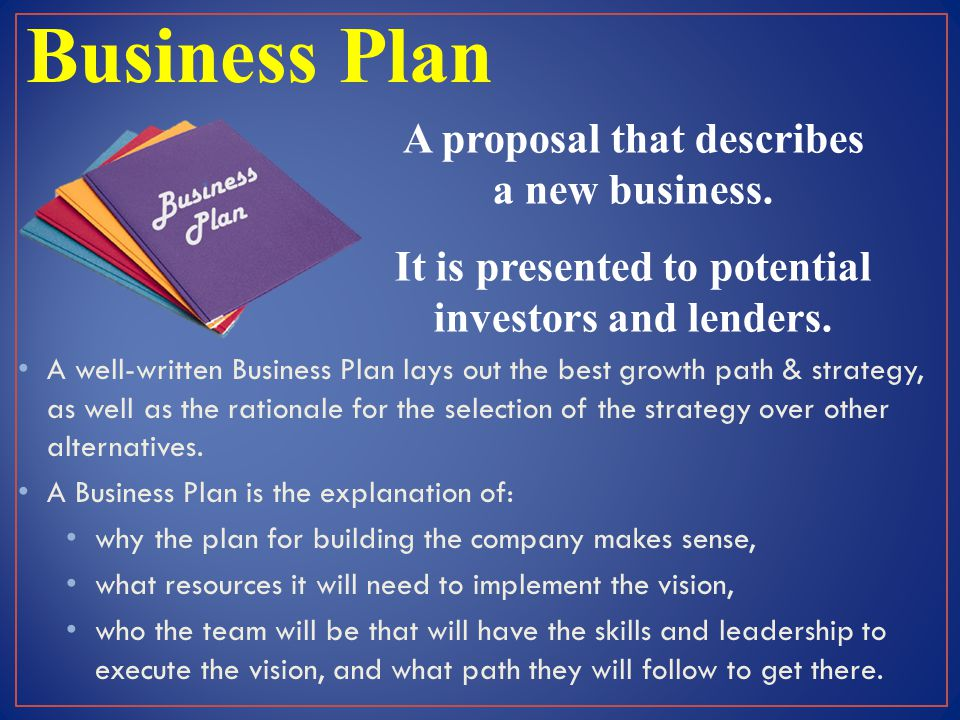 Business Plan A proposal that describes a new business. It is presented to potential investors and lenders. A well-written Business Plan lays out the