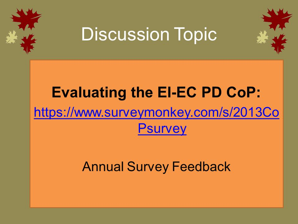Discussion Topic Evaluating the EI-EC PD CoP: https://www.surveymonkey.com/s/2013Co Psurvey Annual Survey Feedback