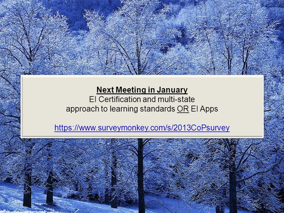 Next Meeting in January EI Certification and multi-state approach to learning standards OR EI Apps https://www.surveymonkey.com/s/2013CoPsurvey Next Meeting in January EI Certification and multi-state approach to learning standards OR EI Apps https://www.surveymonkey.com/s/2013CoPsurvey