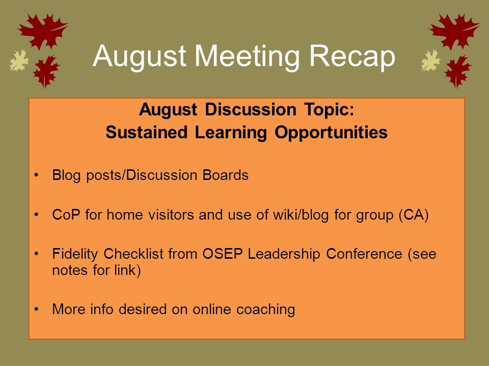 August Meeting Recap August Discussion Topic: Sustained Learning Opportunities Blog posts/Discussion Boards CoP for home visitors and use of wiki/blog for group (CA) Fidelity Checklist from OSEP Leadership Conference (see notes for link) More info desired on online coaching