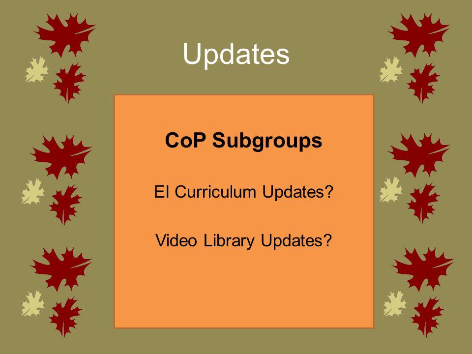 Updates CoP Subgroups EI Curriculum Updates? Video Library Updates?