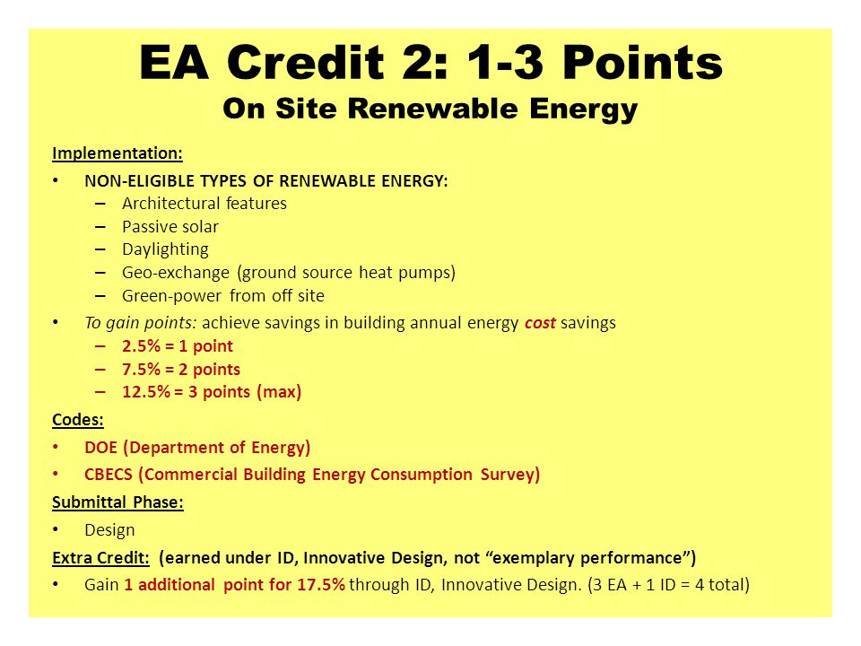 EA Credit 2: 1-3 Points On Site Renewable Energy Implementation: NON-ELIGIBLE TYPES OF RENEWABLE ENERGY: – Architectural features – Passive solar – Daylighting – Geo-exchange (ground source heat pumps) – Green-power from off site To gain points: achieve savings in building annual energy cost savings – 2.5% = 1 point – 7.5% = 2 points – 12.5% = 3 points (max) Codes: DOE (Department of Energy) CBECS (Commercial Building Energy Consumption Survey) Submittal Phase: Design Extra Credit: (earned under ID, Innovative Design, not exemplary performance ) Gain 1 additional point for 17.5% through ID, Innovative Design.