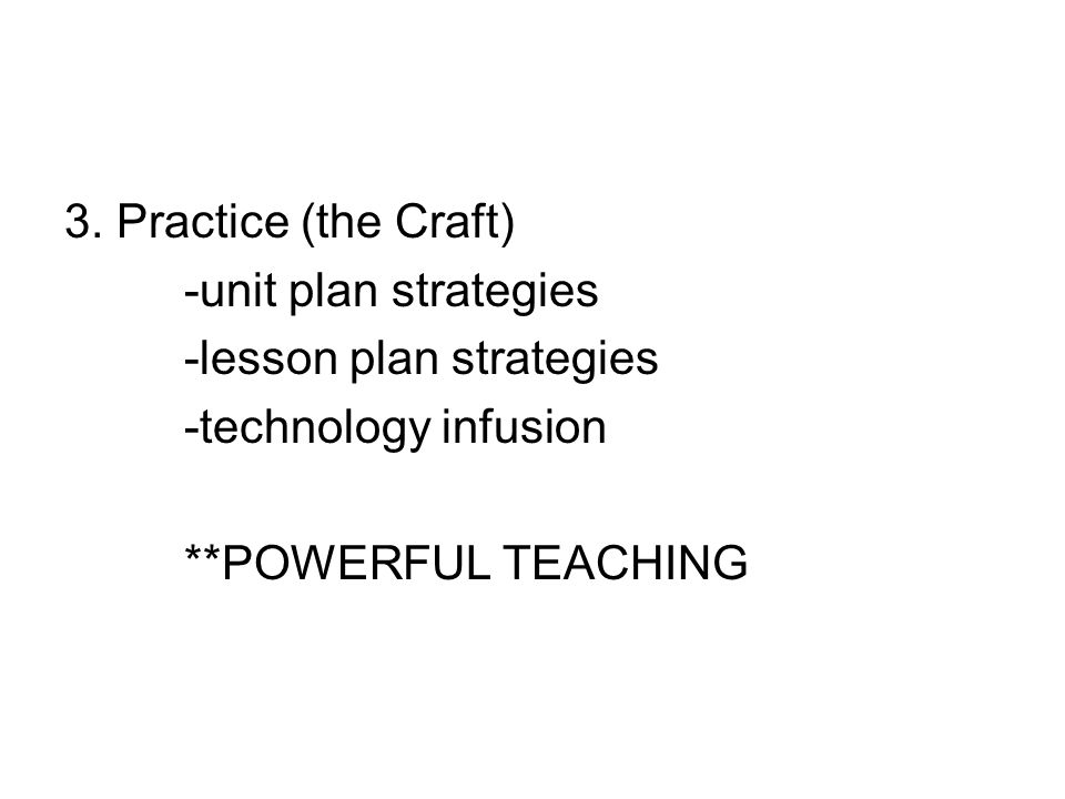 3. Practice (the Craft) -unit plan strategies -lesson plan strategies -technology infusion **POWERFUL TEACHING
