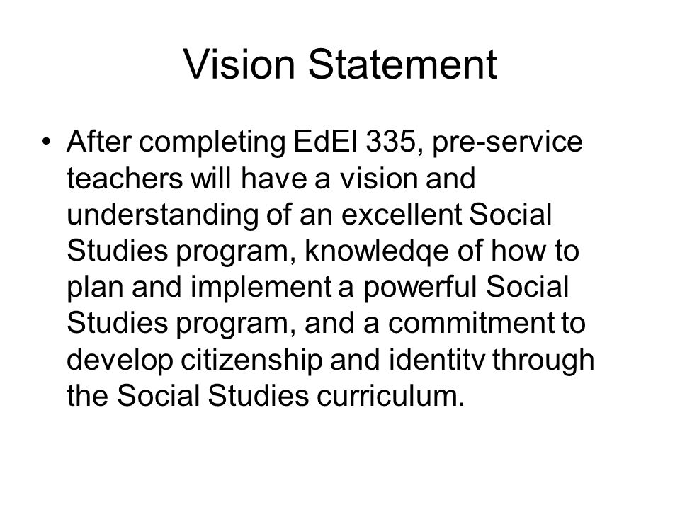 Vision Statement After completing EdEl 335, pre-service teachers will have a vision and understanding of an excellent Social Studies program, knowledqe of how to plan and implement a powerful Social Studies program, and a commitment to develop citizenship and identitv through the Social Studies curriculum.