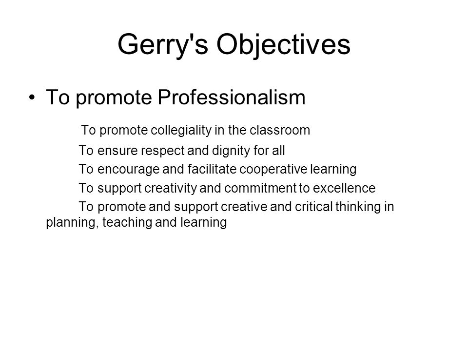 Gerry s Objectives To promote Professionalism To promote collegiality in the classroom To ensure respect and dignity for all To encourage and facilitate cooperative learning To support creativity and commitment to excellence To promote and support creative and critical thinking in planning, teaching and learning