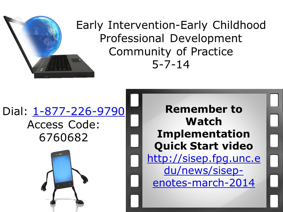 Early Intervention-Early Childhood Professional Development Community of Practice 5-7-14 Remember to Watch Implementation Quick Start video http://sisep.fpg.unc.e du/news/sisep- enotes-march-2014 Dial: 1-877-226-9790 Access Code: 67606821-877-226-9790