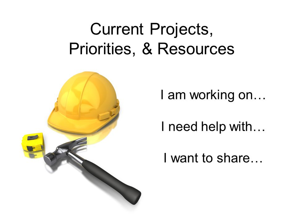 Current Projects, Priorities, & Resources I am working on… I need help with… I want to share…