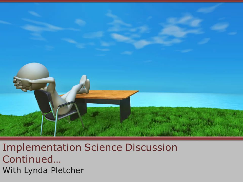 Implementation Science Discussion Continued… With Lynda Pletcher