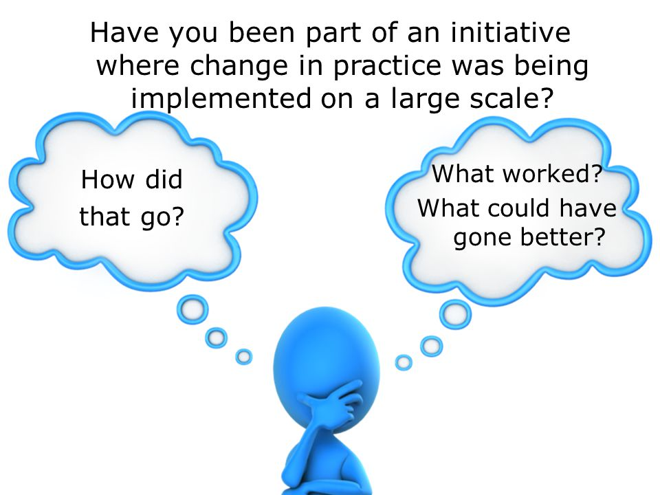 Have you been part of an initiative where change in practice was being implemented on a large scale.