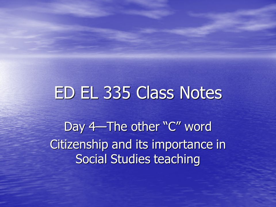 "ED EL 335 Class Notes Day 4—The other ""C"" word Citizenship and its importance in Social Studies teaching"