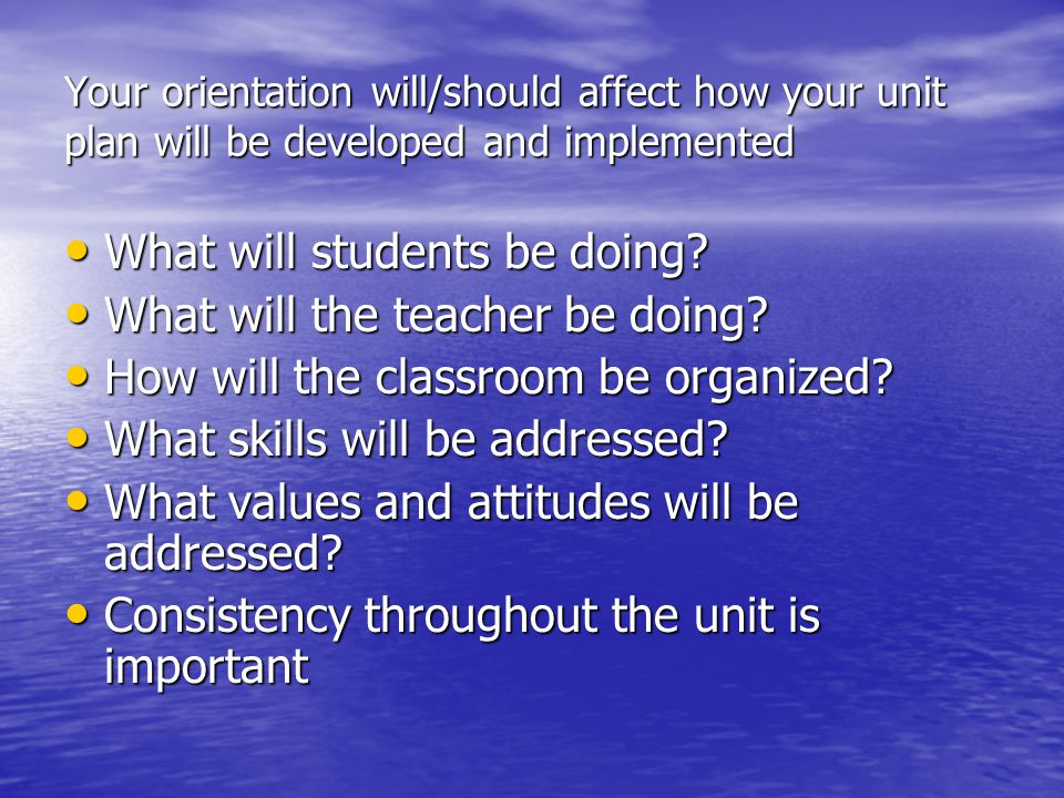 Your orientation will/should affect how your unit plan will be developed and implemented What will students be doing? What will students be doing? Wha