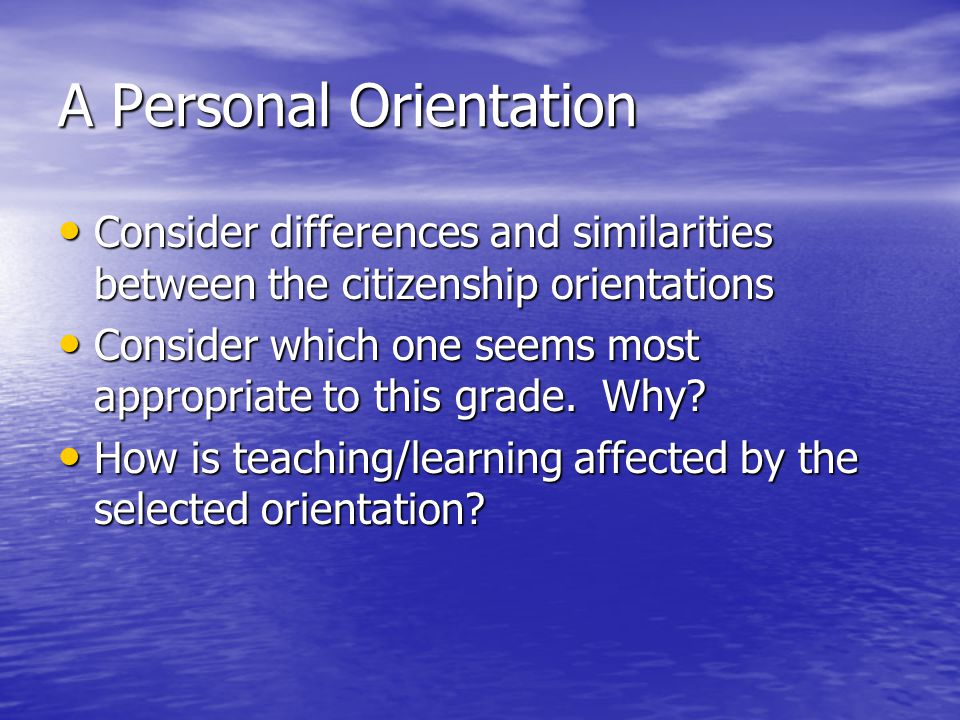 A Personal Orientation Consider differences and similarities between the citizenship orientations Consider differences and similarities between the ci