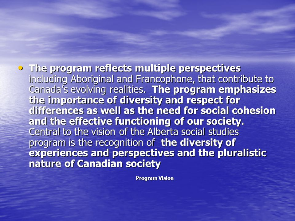 The program reflects multiple perspectives including Aboriginal and Francophone, that contribute to Canada's evolving realities. The program emphasize