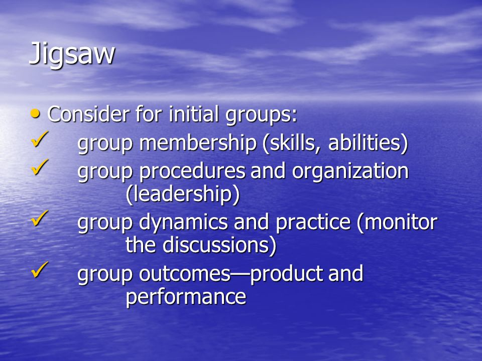 Jigsaw Consider for initial groups: Consider for initial groups: group membership (skills, abilities) group membership (skills, abilities) group proce