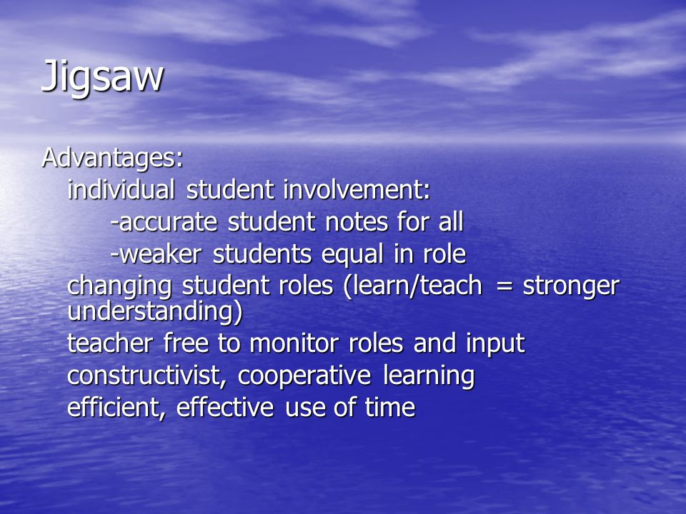 Jigsaw Advantages: individual student involvement: -accurate student notes for all -weaker students equal in role changing student roles (learn/teach