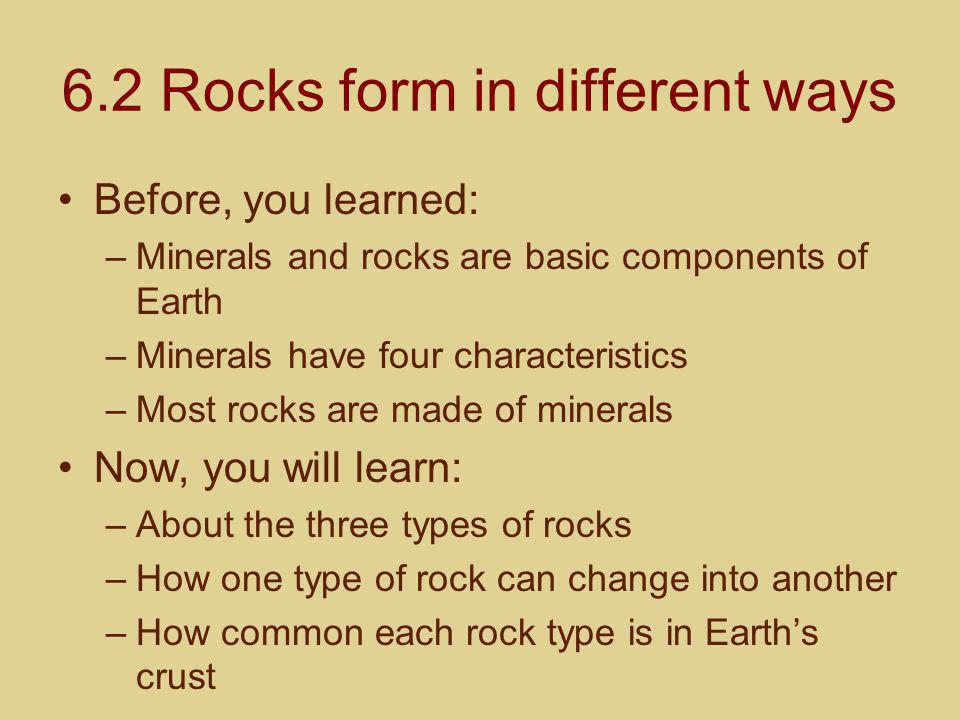 6.2 Rocks form in different ways Before, you learned: –Minerals and rocks are basic components of Earth –Minerals have four characteristics –Most rock