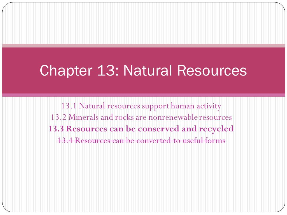 13.1 Natural resources support human activity 13.2 Minerals and rocks are nonrenewable resources 13.3 Resources can be conserved and recycled 13.4 Res