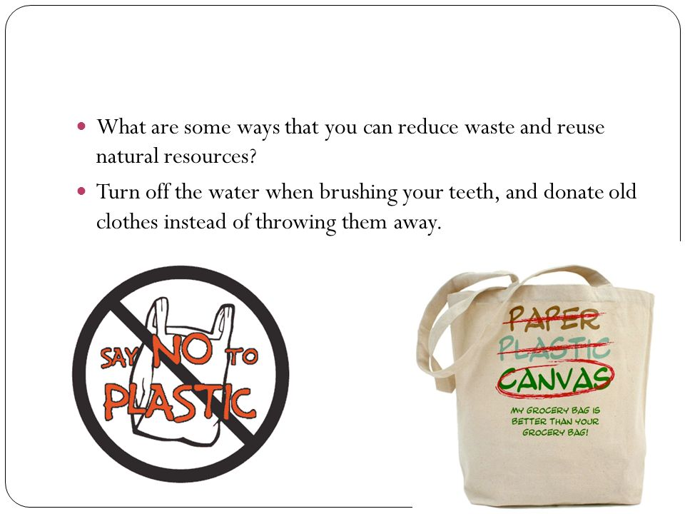 What are some ways that you can reduce waste and reuse natural resources? Turn off the water when brushing your teeth, and donate old clothes instead