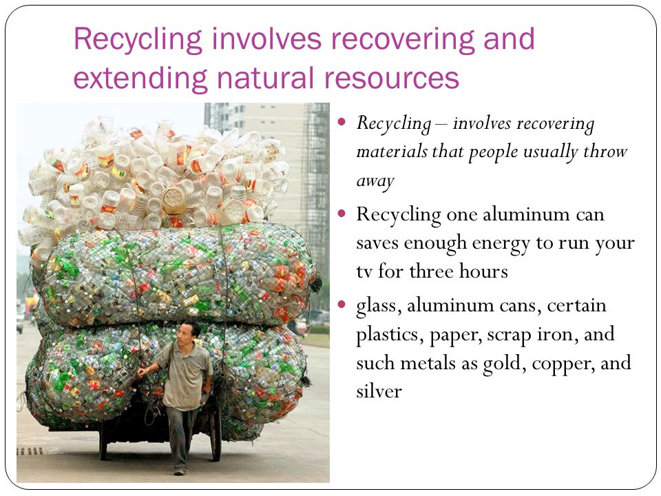 Recycling involves recovering and extending natural resources Recycling – involves recovering materials that people usually throw away Recycling one aluminum can saves enough energy to run your tv for three hours glass, aluminum cans, certain plastics, paper, scrap iron, and such metals as gold, copper, and silver