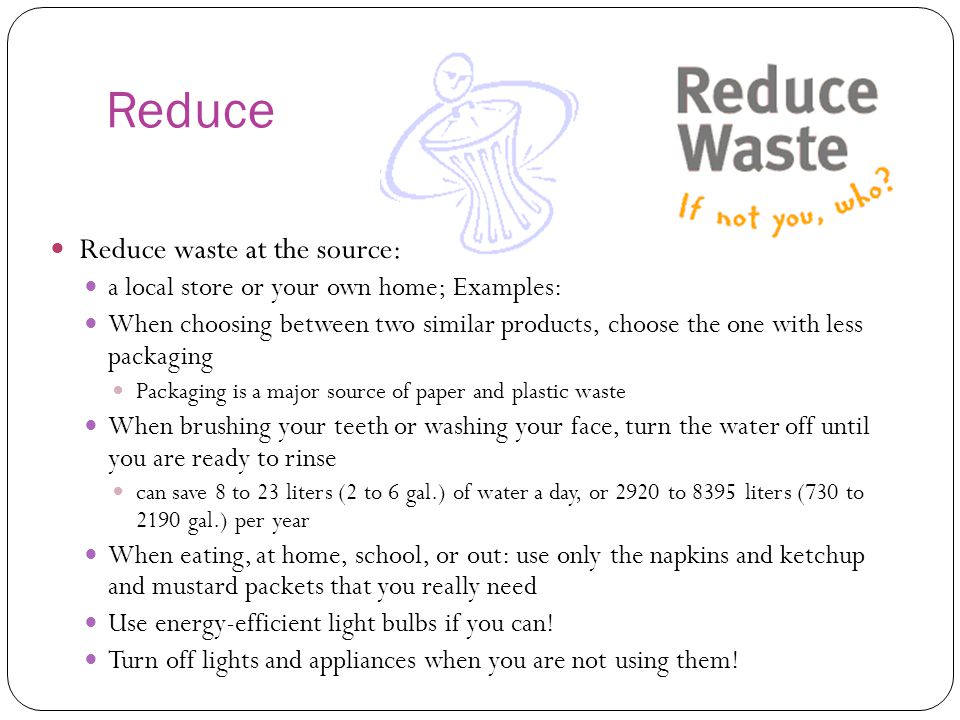 Reduce Reduce waste at the source: a local store or your own home; Examples: When choosing between two similar products, choose the one with less packaging Packaging is a major source of paper and plastic waste When brushing your teeth or washing your face, turn the water off until you are ready to rinse can save 8 to 23 liters (2 to 6 gal.) of water a day, or 2920 to 8395 liters (730 to 2190 gal.) per year When eating, at home, school, or out: use only the napkins and ketchup and mustard packets that you really need Use energy-efficient light bulbs if you can.