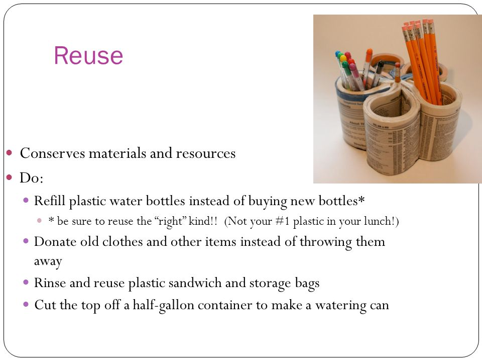Reuse Conserves materials and resources Do: Refill plastic water bottles instead of buying new bottles* * be sure to reuse the right kind!.
