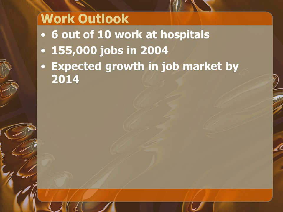 Work Outlook 6 out of 10 work at hospitals 155,000 jobs in 2004 Expected growth in job market by 2014