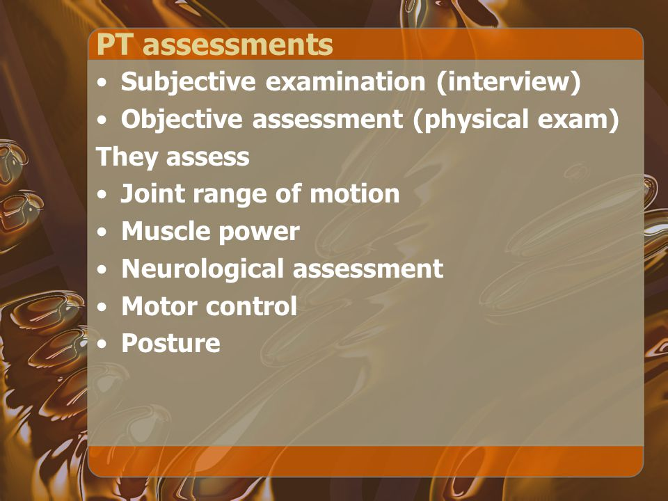 PT assessments Subjective examination (interview) Objective assessment (physical exam) They assess Joint range of motion Muscle power Neurological assessment Motor control Posture