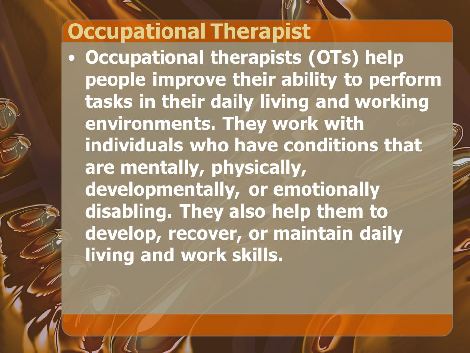 Occupational Therapist Occupational therapists (OTs) help people improve their ability to perform tasks in their daily living and working environments.
