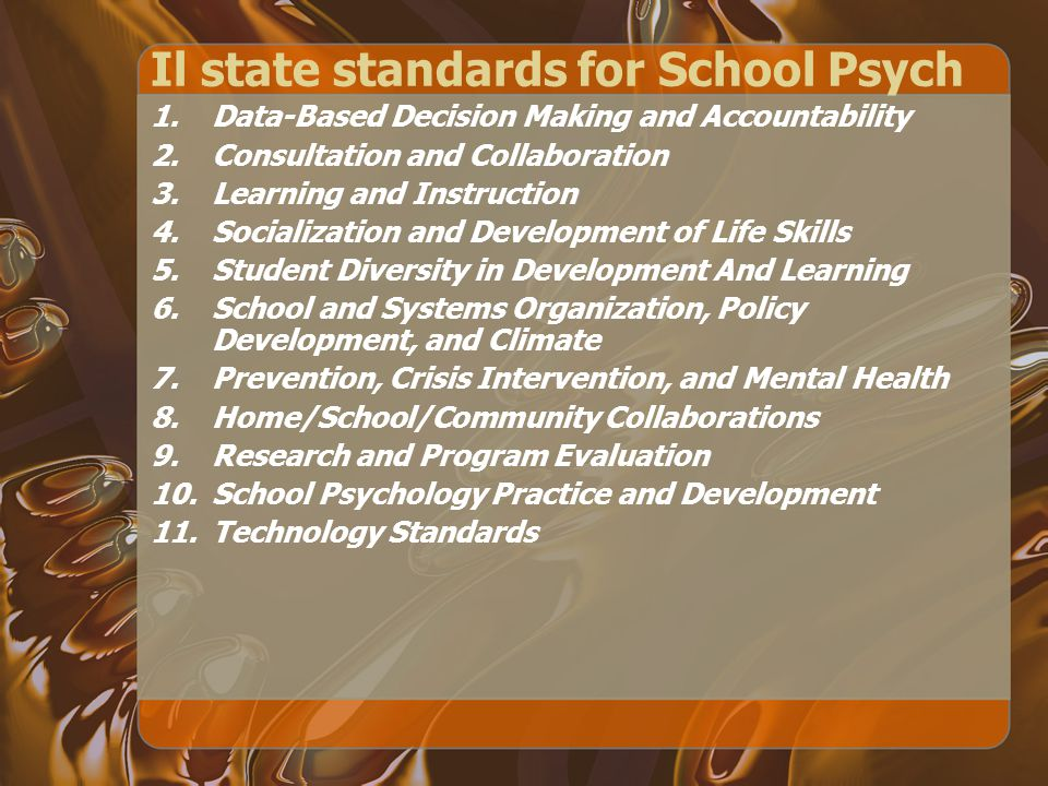 Il state standards for School Psych 1.Data-Based Decision Making and Accountability 2.Consultation and Collaboration 3.Learning and Instruction 4.Socialization and Development of Life Skills 5.Student Diversity in Development And Learning 6.School and Systems Organization, Policy Development, and Climate 7.Prevention, Crisis Intervention, and Mental Health 8.Home/School/Community Collaborations 9.Research and Program Evaluation 10.School Psychology Practice and Development 11.Technology Standards