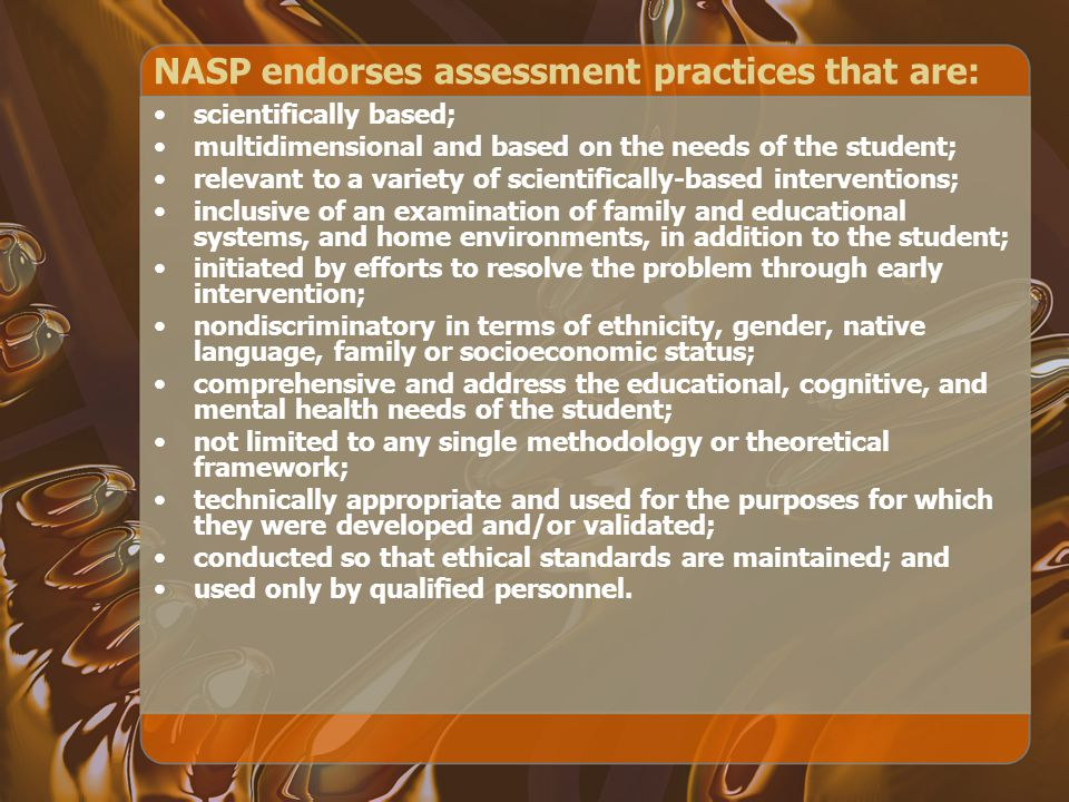 NASP endorses assessment practices that are: scientifically based; multidimensional and based on the needs of the student; relevant to a variety of scientifically-based interventions; inclusive of an examination of family and educational systems, and home environments, in addition to the student; initiated by efforts to resolve the problem through early intervention; nondiscriminatory in terms of ethnicity, gender, native language, family or socioeconomic status; comprehensive and address the educational, cognitive, and mental health needs of the student; not limited to any single methodology or theoretical framework; technically appropriate and used for the purposes for which they were developed and/or validated; conducted so that ethical standards are maintained; and used only by qualified personnel.