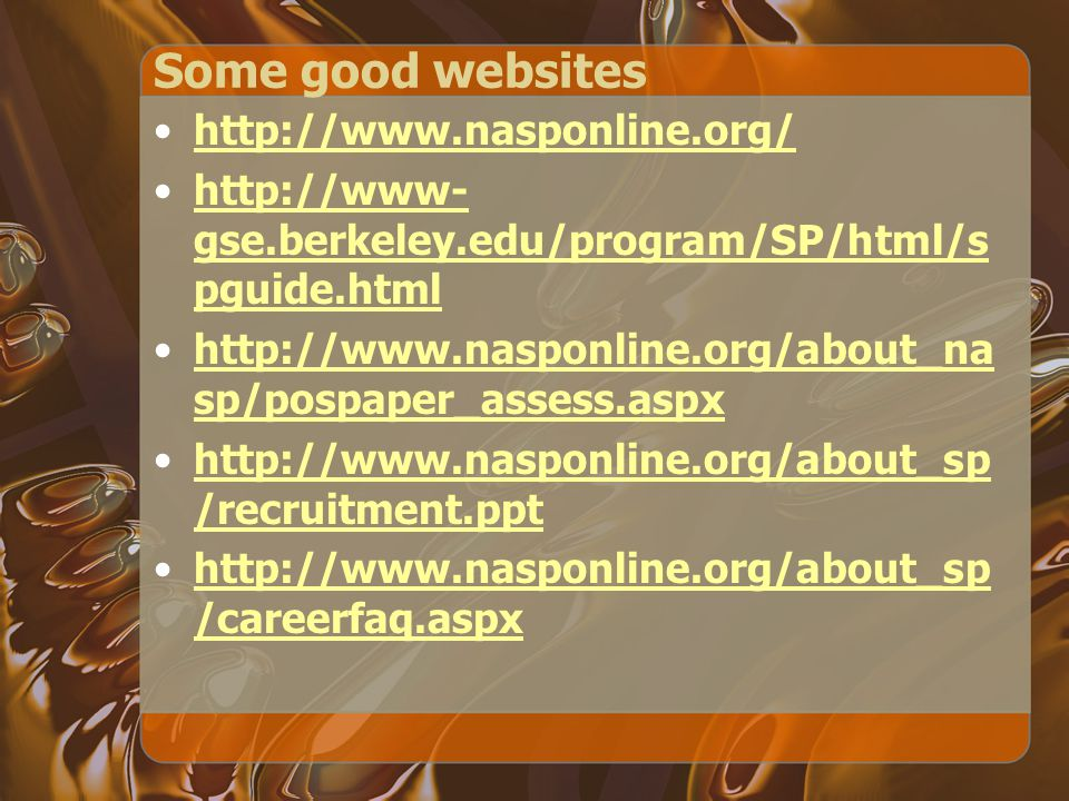 Some good websites http://www.nasponline.org/ http://www- gse.berkeley.edu/program/SP/html/s pguide.htmlhttp://www- gse.berkeley.edu/program/SP/html/s pguide.html http://www.nasponline.org/about_na sp/pospaper_assess.aspxhttp://www.nasponline.org/about_na sp/pospaper_assess.aspx http://www.nasponline.org/about_sp /recruitment.ppthttp://www.nasponline.org/about_sp /recruitment.ppt http://www.nasponline.org/about_sp /careerfaq.aspxhttp://www.nasponline.org/about_sp /careerfaq.aspx
