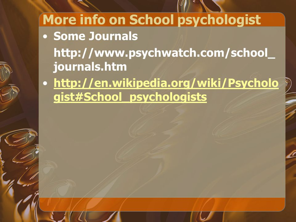More info on School psychologist Some Journals http://www.psychwatch.com/school_ journals.htm http://en.wikipedia.org/wiki/Psycholo gist#School_psychologistshttp://en.wikipedia.org/wiki/Psycholo gist#School_psychologists