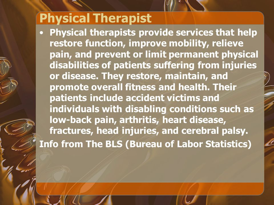 Physical Therapist Physical therapists provide services that help restore function, improve mobility, relieve pain, and prevent or limit permanent physical disabilities of patients suffering from injuries or disease.