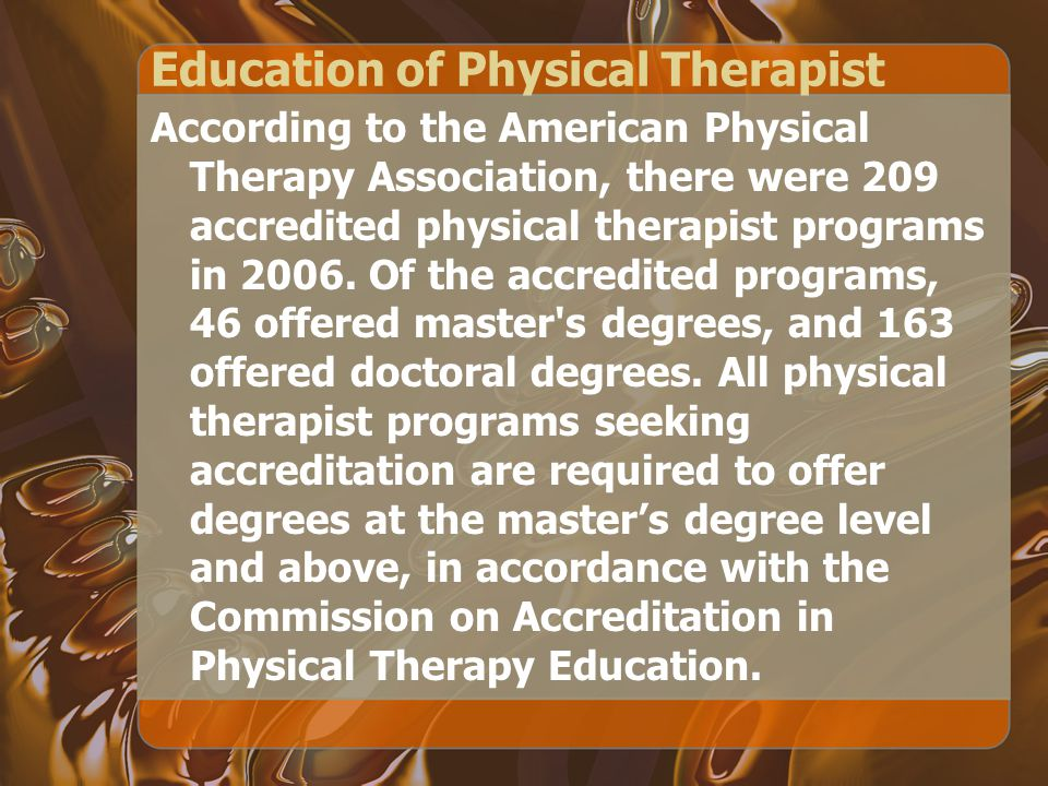 Education of Physical Therapist According to the American Physical Therapy Association, there were 209 accredited physical therapist programs in 2006.
