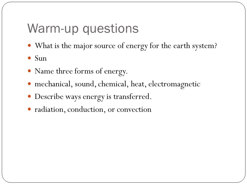 Warm-up questions What is the major source of energy for the earth system? Sun Name three forms of energy. mechanical, sound, chemical, heat, electrom