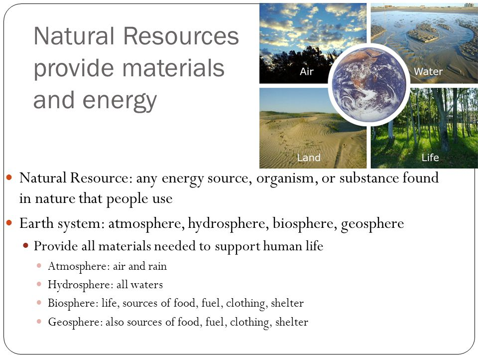 Natural Resources provide materials and energy Natural Resource: any energy source, organism, or substance found in nature that people use Earth syste