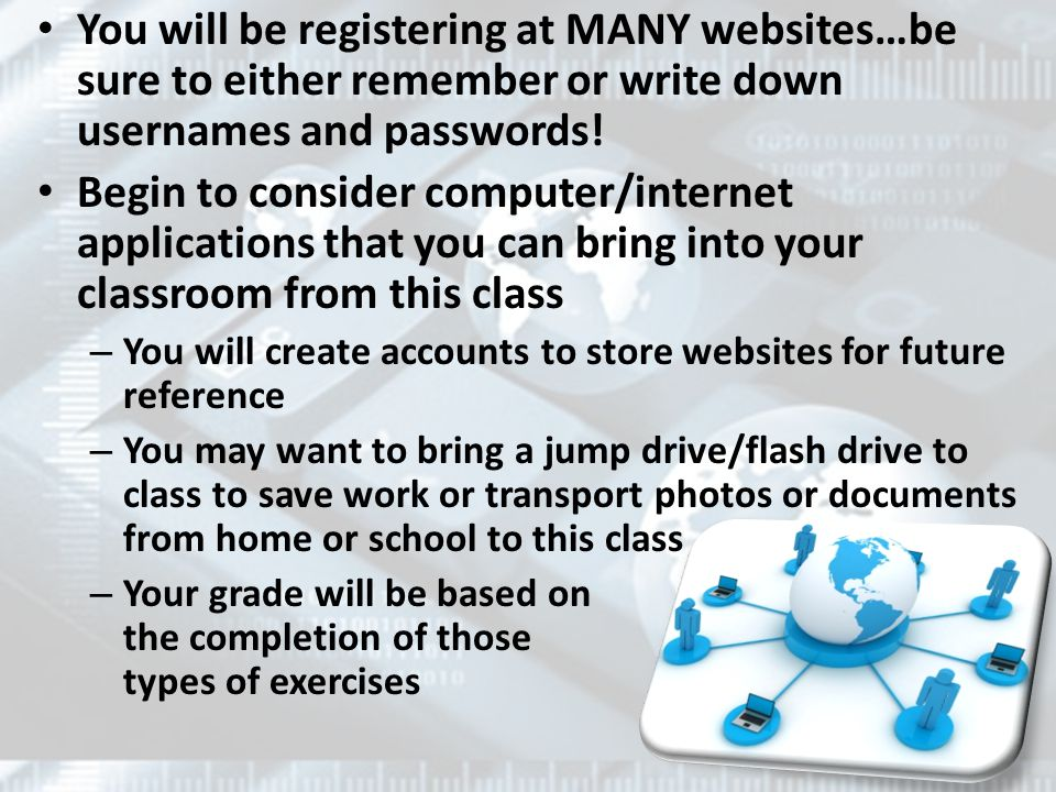 You will be registering at MANY websites…be sure to either remember or write down usernames and passwords.