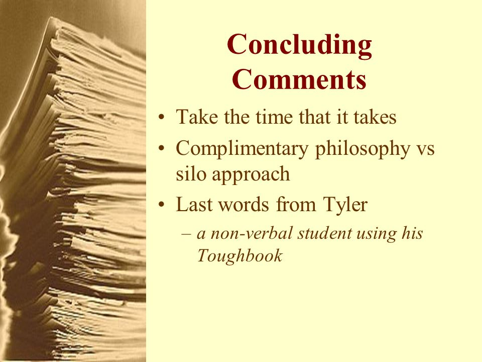 Concluding Comments Take the time that it takes Complimentary philosophy vs silo approach Last words from Tyler –a non-verbal student using his Toughbook