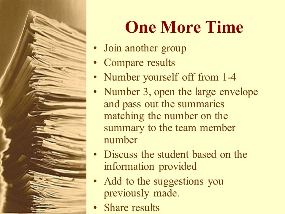 One More Time Join another group Compare results Number yourself off from 1-4 Number 3, open the large envelope and pass out the summaries matching the number on the summary to the team member number Discuss the student based on the information provided Add to the suggestions you previously made.