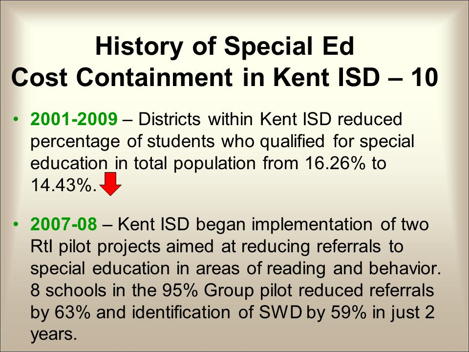 History of Special Ed Cost Containment in Kent ISD – 10 2001-2009 – Districts within Kent ISD reduced percentage of students who qualified for special education in total population from 16.26% to 14.43%.