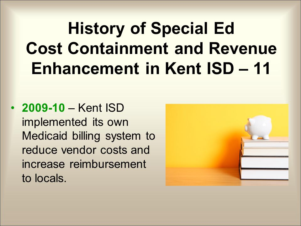 History of Special Ed Cost Containment and Revenue Enhancement in Kent ISD – 11 2009-10 – Kent ISD implemented its own Medicaid billing system to reduce vendor costs and increase reimbursement to locals.