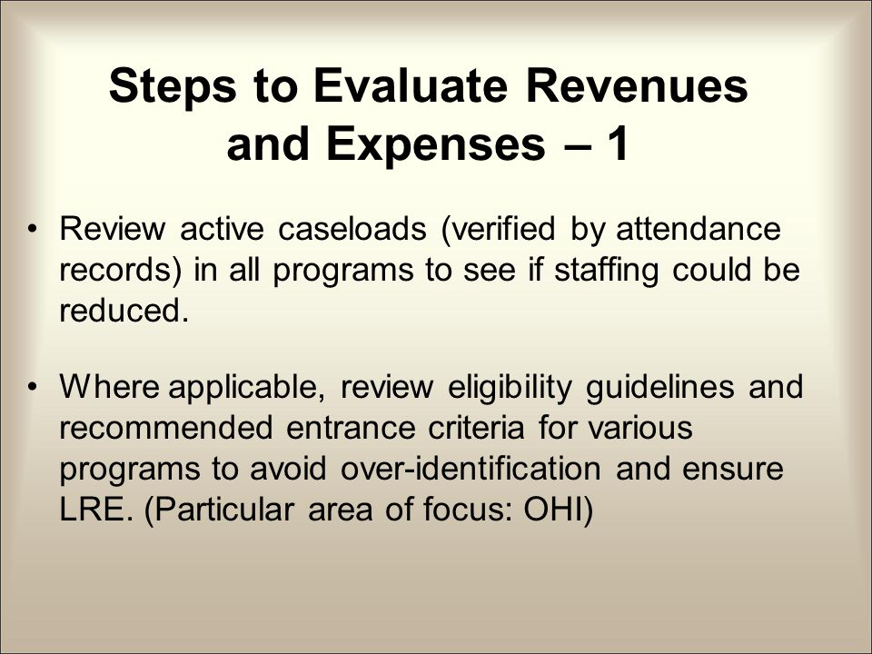 Steps to Evaluate Revenues and Expenses – 1 Review active caseloads (verified by attendance records) in all programs to see if staffing could be reduced.
