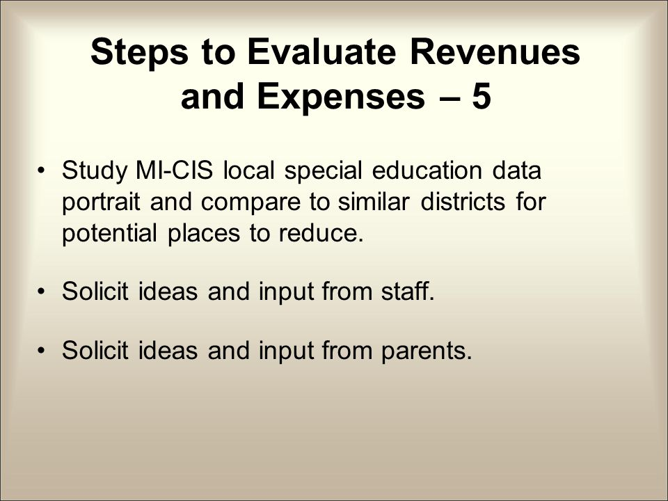 Steps to Evaluate Revenues and Expenses – 5 Study MI-CIS local special education data portrait and compare to similar districts for potential places to reduce.