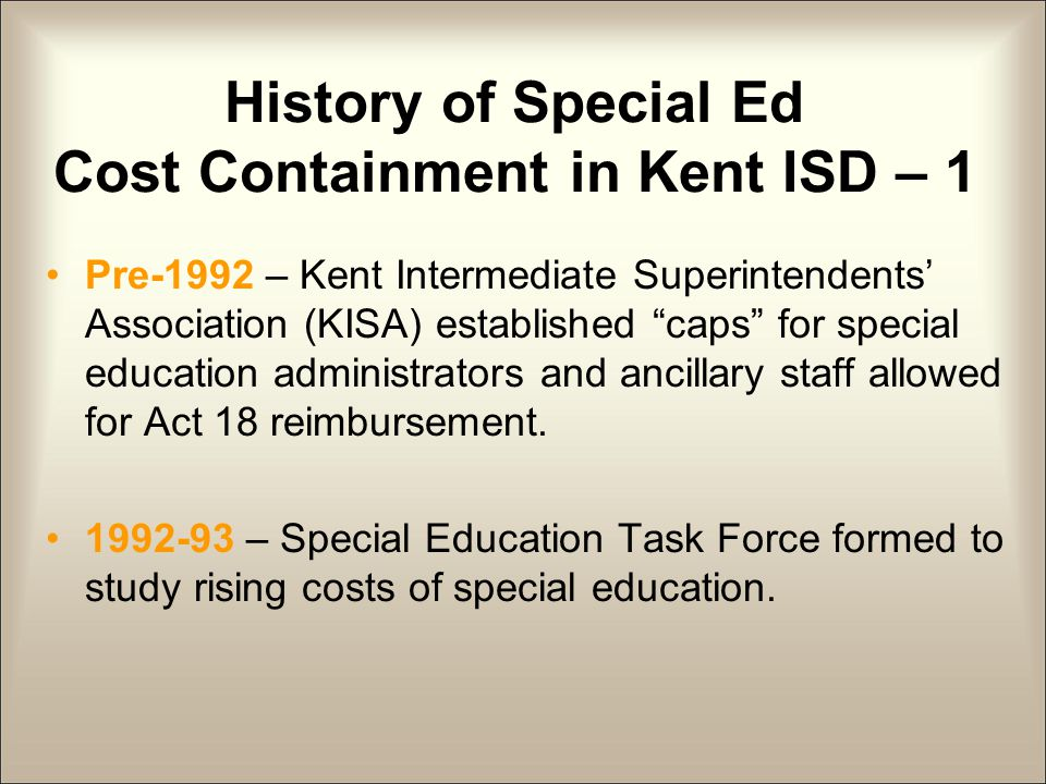 History of Special Ed Cost Containment in Kent ISD – 2 1993 – KISA approved changes to distribution methodology for Act 18 and federal funds to ensure equity and discourage overspending.