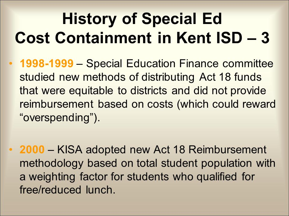 History of Special Ed Cost Containment in Kent ISD – 3 1998-1999 – Special Education Finance committee studied new methods of distributing Act 18 funds that were equitable to districts and did not provide reimbursement based on costs (which could reward overspending ).