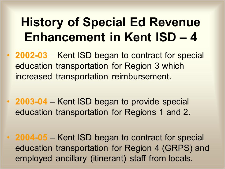 History of Special Ed Revenue Enhancement in Kent ISD – 4 2002-03 – Kent ISD began to contract for special education transportation for Region 3 which increased transportation reimbursement.