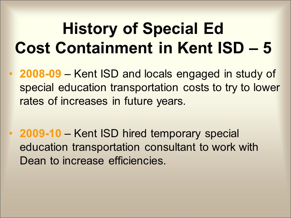History of Special Ed Cost Containment in Kent ISD – 5 2008-09 – Kent ISD and locals engaged in study of special education transportation costs to try to lower rates of increases in future years.