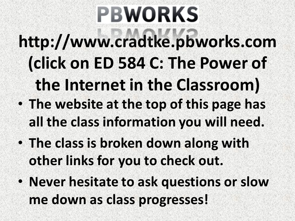 http://www.cradtke.pbworks.com (click on ED 584 C: The Power of the Internet in the Classroom) The website at the top of this page has all the class information you will need.