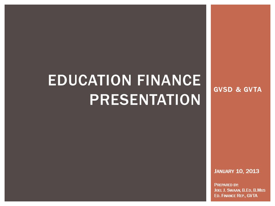 GVSD & GVTA EDUCATION FINANCE PRESENTATION J ANUARY 10, 2013 P REPARED BY : J OEL J.