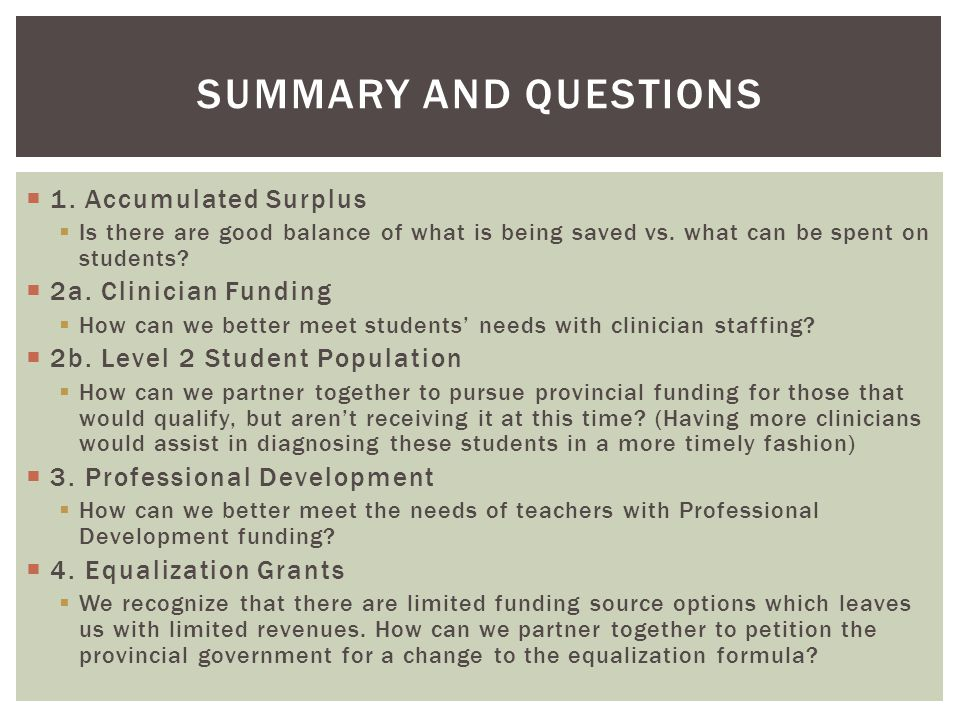  1. Accumulated Surplus  Is there are good balance of what is being saved vs. what can be spent on students?  2a. Clinician Funding  How can we be